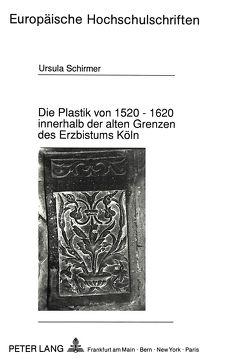 Die Plastik von 1520 – 1620 innerhalb der alten Grenzen des Erzbistums Köln von Schirmer,  Ursula