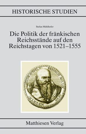 Die Politik der fränkischen Reichsstände auf den Reichstagen von 1521–1555 von Mühlhofer, Stefan