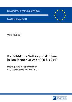 Die Politik der Volksrepublik China in Lateinamerika von 1990 bis 2010 von Philipps,  Vera