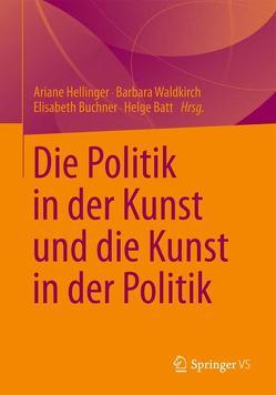 Die Politik in der Kunst und die Kunst in der Politik von Batt,  Helge, Buchner,  Elisabeth, Hellinger,  Ariane, Waldkirch,  Barbara
