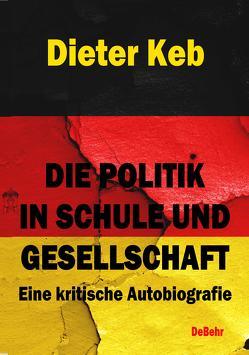 Die Politik in Schule und Gesellschaft – Eine kritische Autobiografie von Keb,  Dieter
