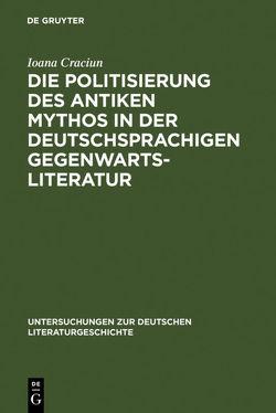 Die Politisierung des antiken Mythos in der deutschsprachigen Gegenwartsliteratur von Craciun-Fischer,  Ioana
