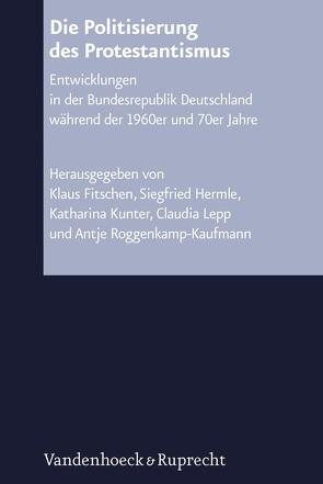 Die Politisierung des Protestantismus von Fitschen,  Klaus, Hermle,  Siegfried, Kunter,  Katharina, Lepp,  Claudia, Roggenkamp-Kaufmann,  Antje