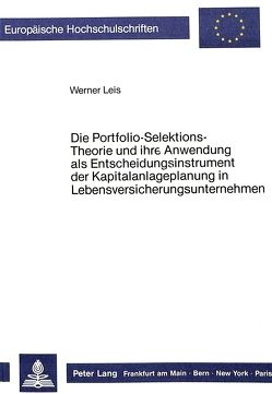 Die Portfolio-Selektions-Theorie und ihre Anwendung als Entscheidungsinstrument der Kapitalanlageplanung in Lebensversicherungsunternehmen von Leis,  Werner