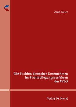 Die Position deutscher Unternehmen im Streitbeilegungsverfahren der WTO von Deter,  Anja