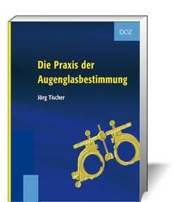 Die Praxis der Augenglasbestimmung von Tischer,  Jörg
