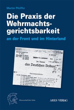 Die Praxis der Wehrmachtsgerichtsbarkeit an der Front und im Hinterland von Pfeiffer,  Martin