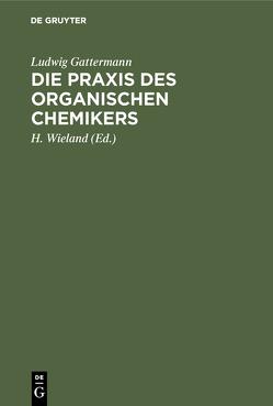 Die Praxis des organischen Chemikers von Gattermann,  Ludwig, Wieland,  H., Wieland,  Theodor