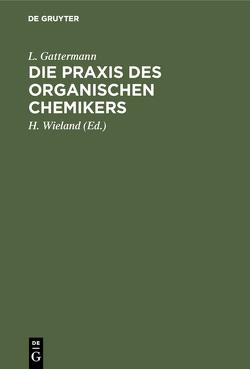 Die Praxis des organischen Chemikers von Gattermann,  L., Wieland,  H., Wieland,  Theodor