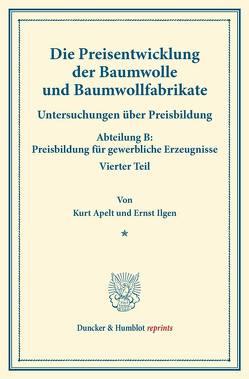 Die Preisentwicklung der Baumwolle und Baumwollfabrikate. von Apelt,  Kurt, Eulenburg,  Franz, Ilgen,  Ernst