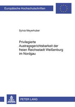 Die privilegierte Austragsgerichtsbarkeit der freien Reichsstadt Weißenburg im Nordgau von Meyerhuber,  Sylvia