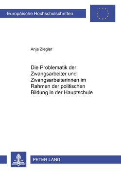 Die Problematik der Zwangsarbeiter und Zwangsarbeiterinnen im Rahmen der politischen Bildung in der Hauptschule von Ziegler,  Anja
