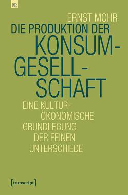 Die Produktion der Konsumgesellschaft von Mohr,  Ernst