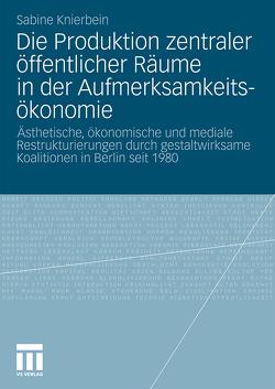 Die Produktion zentraler öffentlicher Räume in der Aufmerksamkeitsökonomie von Knierbein,  Sabine