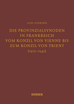 Die Provinzialsynoden in Frankreich vom Konzil von Vienne bis zum Konzil von Trient (1312-1545) von Leinweber,  Josef, Lersch,  Markus