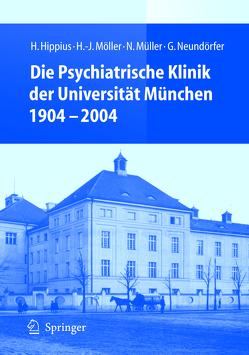Die Psychiatrische Klinik der Universität München 1904 – 2004 von Hippius,  H., Möller,  H.J., Müller,  N., Neundörfer,  G.