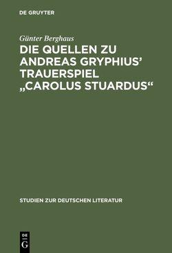"""Die Quellen zu Andreas Gryphius' Trauerspiel """"Carolus Stuardus"""" von Berghaus,  Günter"""