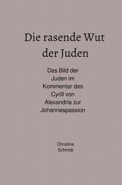 Die rasende Wut der Juden – Das Bild der Juden im Kommentar des Cyrill von Alexandria zur Johannespassion von Schmidt,  Christina