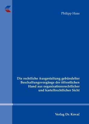 Die rechtliche Ausgestaltung gebündelter Beschaffungsvorgänge der öffentlichen Hand aus organisationsrechtlicher und kartellrechtlicher Sicht von Haas,  Philipp