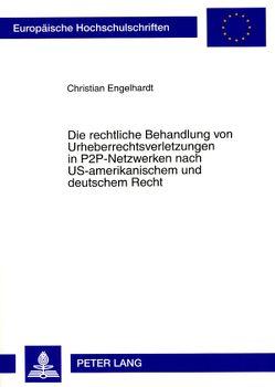 Die rechtliche Behandlung von Urheberrechtsverletzungen in P2P-Netzwerken nach US-amerikanischem und deutschem Recht von Engelhardt,  Christian