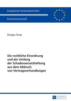 Die rechtliche Einordnung und der Umfang der Schadensersatzhaftung aus dem Abbruch von Vertragsverhandlungen von Sung,  Daegyu