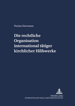 Die rechtliche Organisation international tätiger kirchlicher Hilfswerke von Herrmann,  Florian