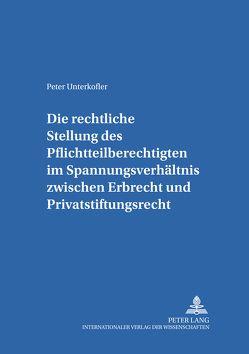 Die rechtliche Stellung des Pflichtteilsberechtigten im Spannungsverhältnis zwischen Erbrecht und Privatstiftungsrecht von Unterkofler,  Peter