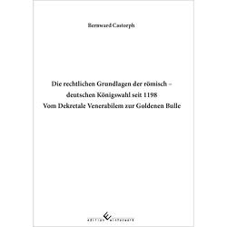 Die rechtlichen Grundlagen der römisch – deutschen Königswahl seit 1198 Vom Dekretale Venerabilem zur Goldenen Bulle von Castorph,  Bernward