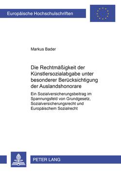 Die Rechtmäßigkeit der Künstlersozialabgabe unter besonderer Berücksichtigung der Auslandshonorare von Bader,  Markus