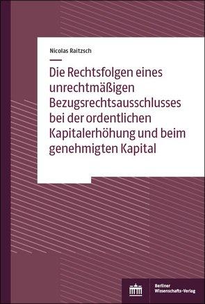 Die Rechtsfolgen eines unrechtmäßigen Bezugsrechtsausschlusses bei der ordentlichen Kapitalerhöhung und beim genehmigten Kapital von Raitzsch,  Nicolas