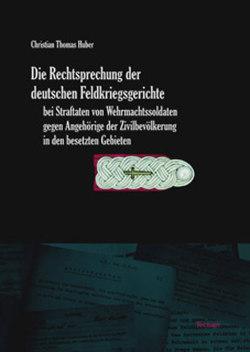 Die Rechtsprechung der deutschen Feldkriegsgerichte bei Straftaten von Wehrmachtssoldaten gegen Angehörige der Zivilbevölkerung in den besetzten Gebieten von Huber,  Christian Thomas