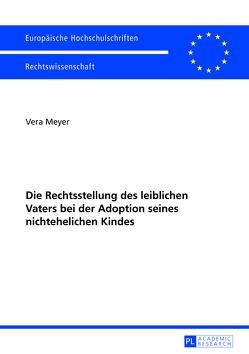 Die Rechtsstellung des leiblichen Vaters bei der Adoption seines nichtehelichen Kindes von Meyer,  Vera