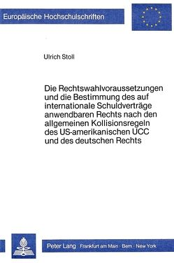 Die Rechtswahlvoraussetzungen und die Bestimmung des auf internationale Schuldverträge anwendbaren Rechts nach den allgemeinen Kollisionsregeln des US-amerikanischen UCC und des deutschen Rechts von Stoll,  Ulrich