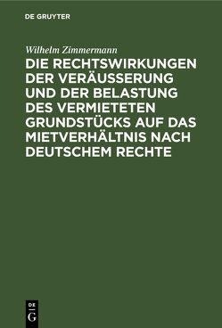 Die Rechtswirkungen der Veräußerung und der Belastung des vermieteten Grundstücks auf das Mietverhältnis nach Deutschem Rechte von Zimmermann,  Wilhelm
