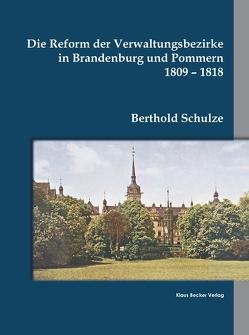 Die Reform der Verwaltungsbezirke in Brandenburg und Pommern 1809-1818 von Schulze,  Berthold
