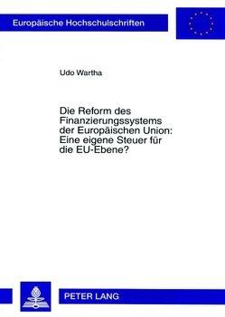 Die Reform des Finanzierungssystems der Europäischen Union: Eine eigene Steuer für die EU-Ebene? von Wartha,  Udo