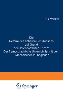 Die Reform des höheren Schulwesens auf Grund der Ostendorfschen These: Der fremdsprachliche Unterricht ist mit dem Französischen zu beginnen von Völcker,  G.