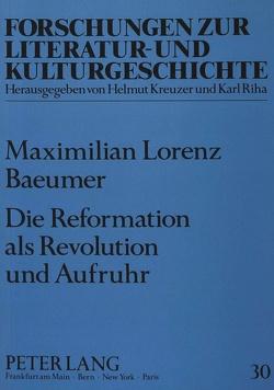 Die Reformation als Revolution und Aufruhr von Baeumer,  Max L