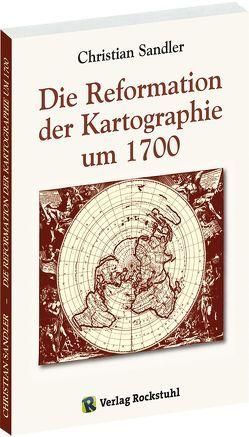 Die Reformation der Kartographie um 1700 von Rockstuhl,  Harald, Sandler,  Christian