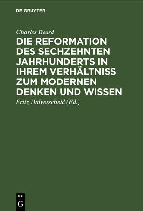 Die Reformation des sechzehnten Jahrhunderts in ihrem Verhältniss zum modernen Denken und Wissen von Beard,  Charles, Halverscheid,  Fritz