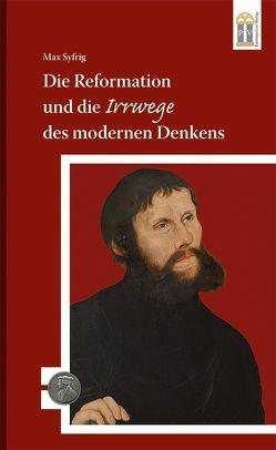 Die Reformation und die Irrwege des modernen Denkens von Syfrig,  Max