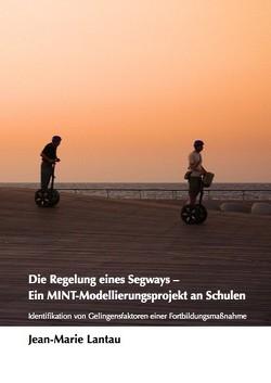 Die Regelung eines Segways — Ein MINT-Modellierungsprojekt an Schulen. Identifikation von Gelingensfaktoren einer Fortbildungsmaßnahme von Lantau,  Jean-Marie