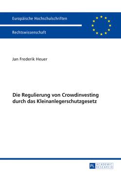 Die Regulierung von Crowdinvesting durch das Kleinanlegerschutzgesetz von Heuer,  Jan Frederik