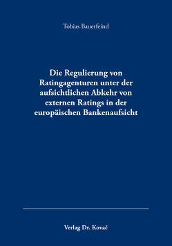 Die Regulierung von Ratingagenturen unter der aufsichtlichen Abkehr von externen Ratings in der europäischen Bankenaufsicht von Bauerfeind,  Tobias