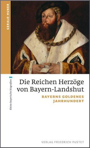 Die Reichen Herzöge von Bayern-Landshut von Huber,  Gerald