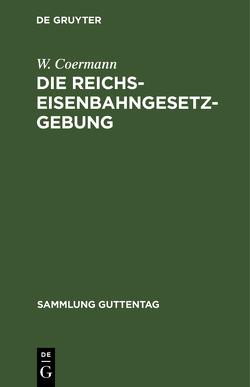 Die Reichs-Eisenbahngesetzgebung von Coermann,  W.