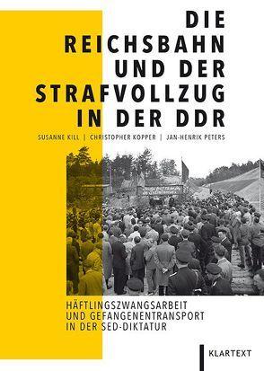 Die Reichsbahn und der Strafvollzug in der DDR von Kill,  Susanne, Kopper,  Christopher, Peters,  Jan-Henrik