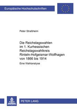 Die Reichstagswahlen im 1. Kurhessischen Reichstagswahlkreis Rinteln-Hofgeismar-Wolfhagen von 1866 bis 1914 von Straßheim,  Peter