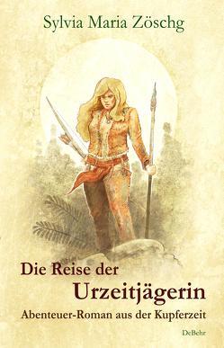 Die Reise der Urzeitjägerin – Abenteuer-Roman aus der Kupferzeit von Zöschg,  Sylvia Maria