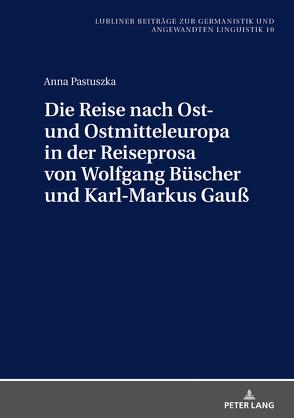 Die Reise nach Ost- und Ostmitteleuropa in der Reiseprosa von Wolfgang Büscher und Karl-Markus Gauß von Pastuszka,  Anna